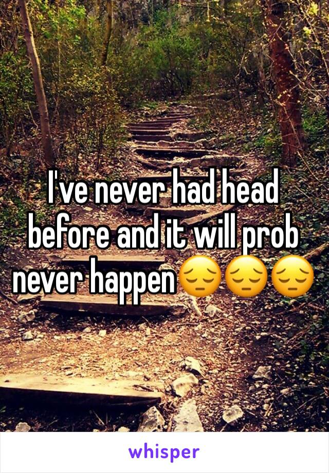 I've never had head before and it will prob never happen😔😔😔