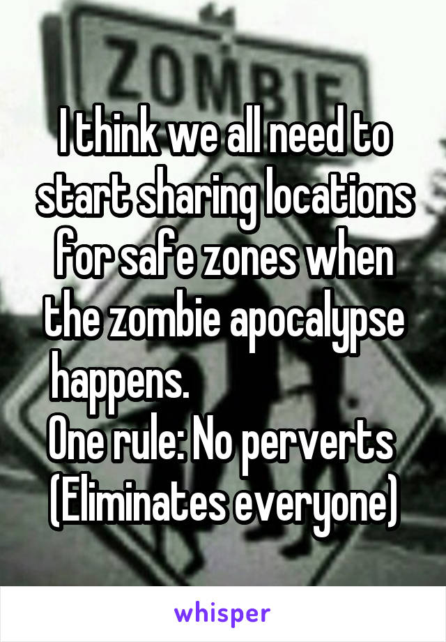 I think we all need to start sharing locations for safe zones when the zombie apocalypse happens.                          One rule: No perverts  (Eliminates everyone)