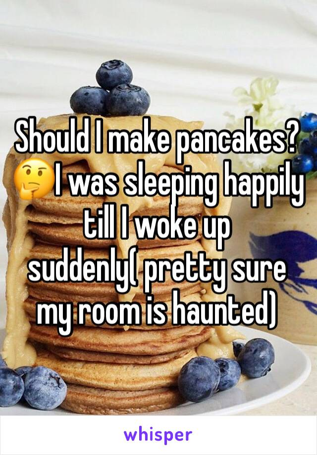 Should I make pancakes?🤔I was sleeping happily till I woke up suddenly( pretty sure my room is haunted)