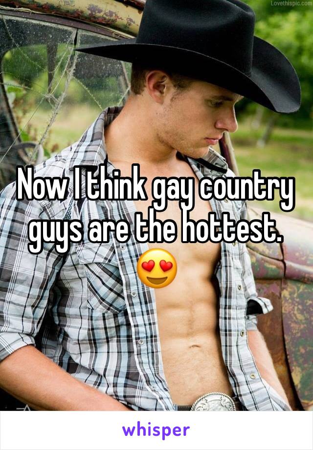Now I think gay country guys are the hottest. 😍