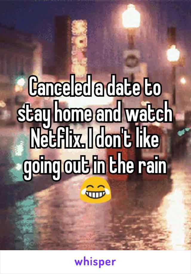 Canceled a date to stay home and watch Netflix. I don't like going out in the rain 😂