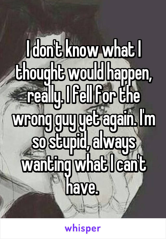 I don't know what I thought would happen, really. I fell for the wrong guy yet again. I'm so stupid, always wanting what I can't have.