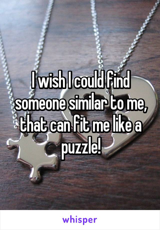 I wish I could find someone similar to me, that can fit me like a puzzle!