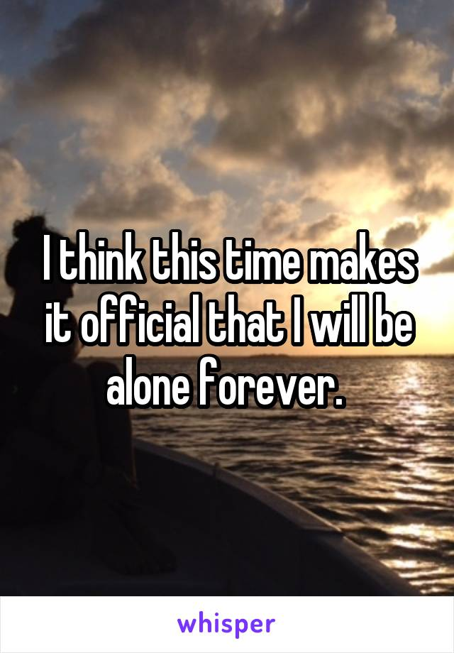 I think this time makes it official that I will be alone forever.