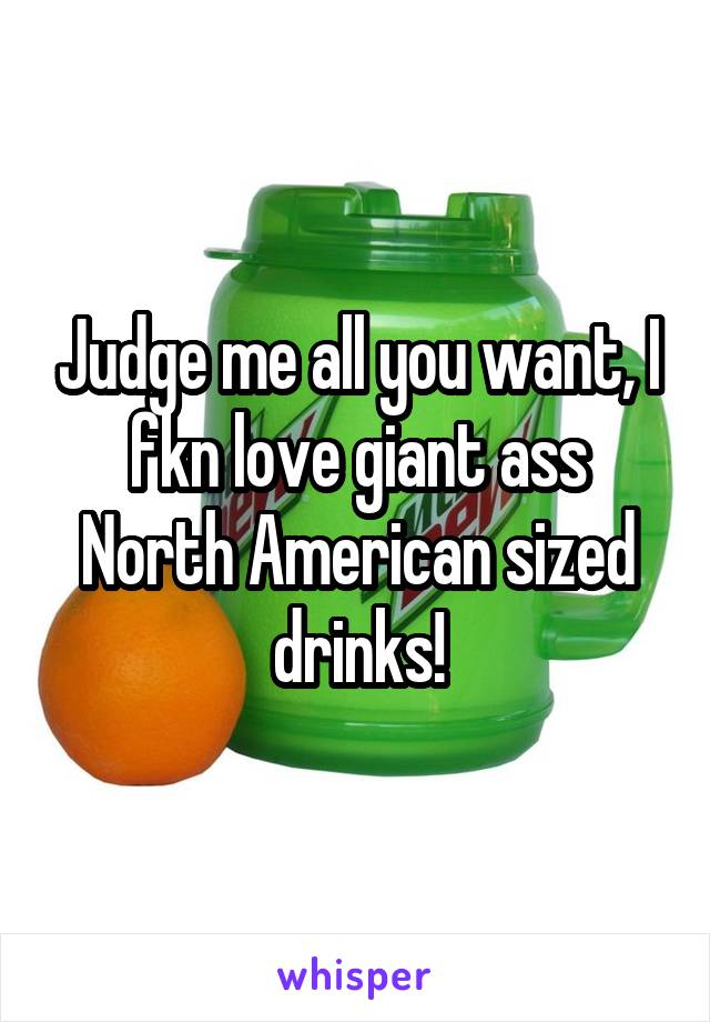 Judge me all you want, I fkn love giant ass North American sized drinks!