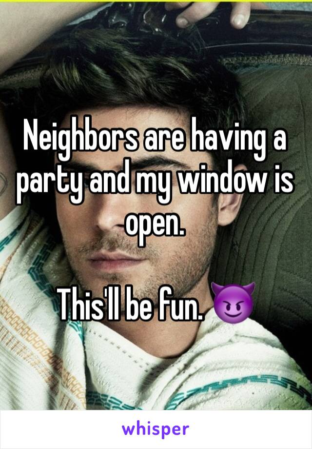 Neighbors are having a party and my window is open.  This'll be fun. 😈