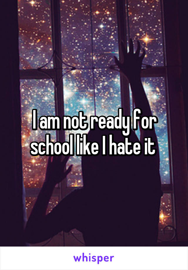 I am not ready for school like I hate it