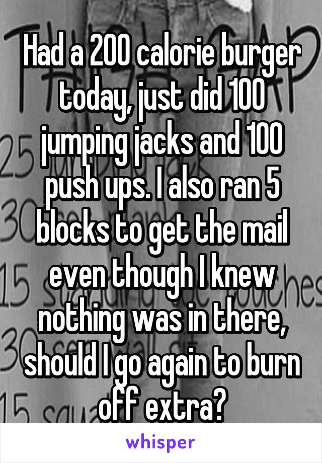 Had a 200 calorie burger today, just did 100 jumping jacks and 100 push ups. I also ran 5 blocks to get the mail even though I knew nothing was in there, should I go again to burn off extra?