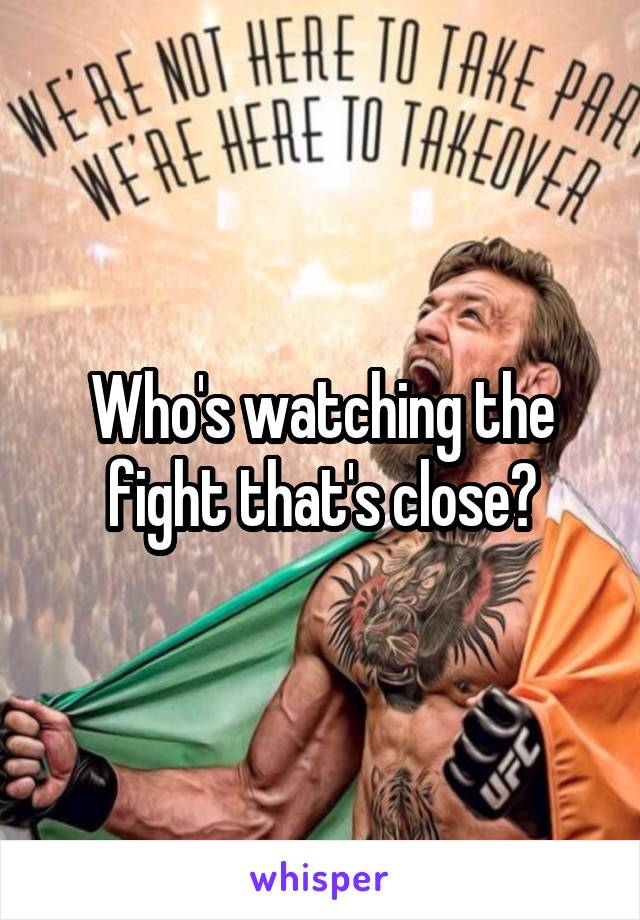 Who's watching the fight that's close?