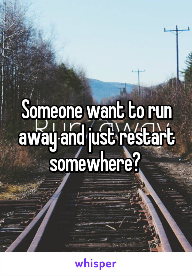 Someone want to run away and just restart somewhere?