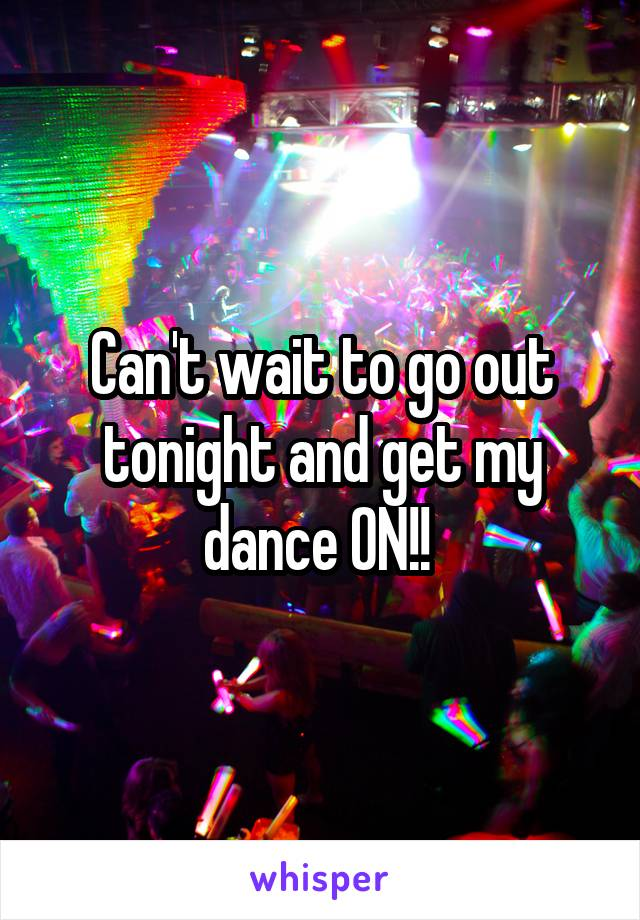 Can't wait to go out tonight and get my dance ON!!
