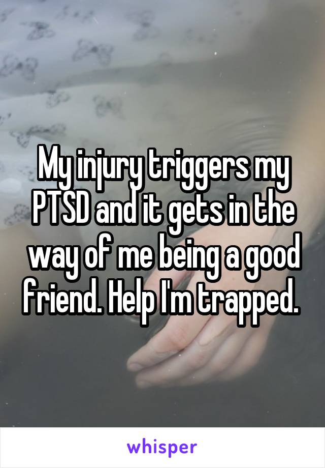 My injury triggers my PTSD and it gets in the way of me being a good friend. Help I'm trapped.