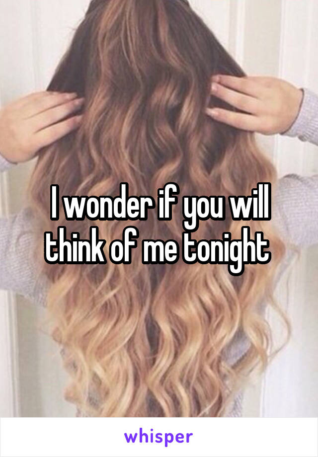 I wonder if you will think of me tonight