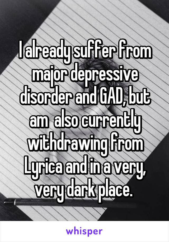 I already suffer from major depressive disorder and GAD, but am  also currently withdrawing from Lyrica and in a very, very dark place.