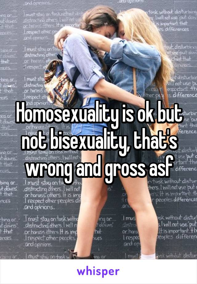 Homosexuality is ok but not bisexuality, that's wrong and gross asf