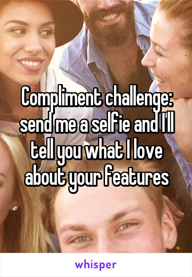 Compliment challenge: send me a selfie and I'll tell you what I love about your features