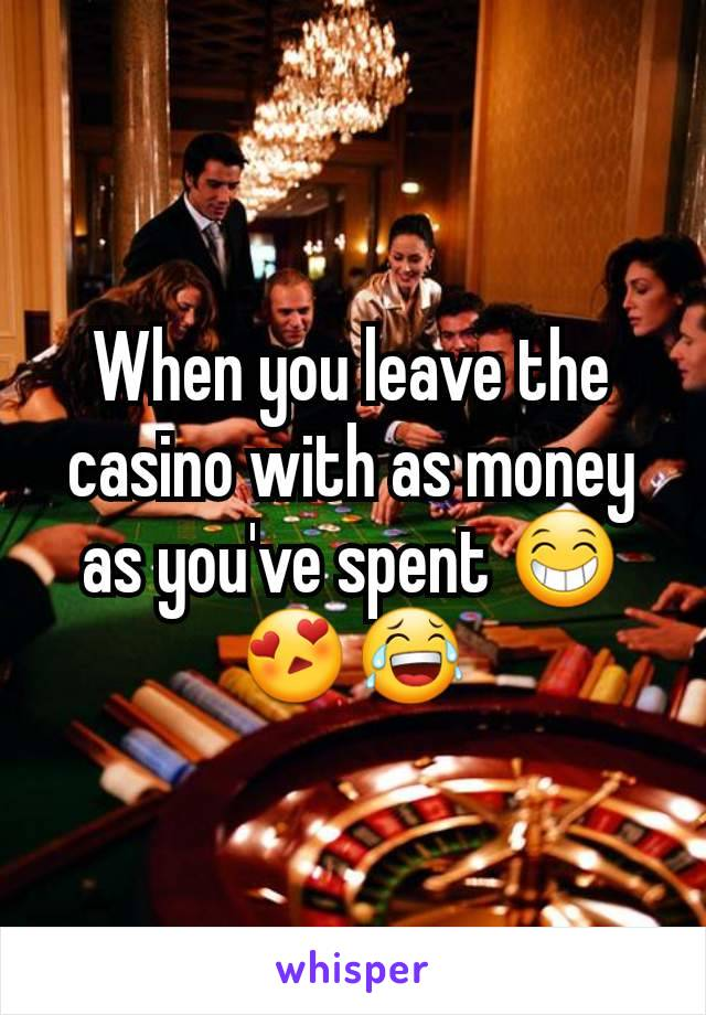 When you leave the casino with as money as you've spent 😁😍😂