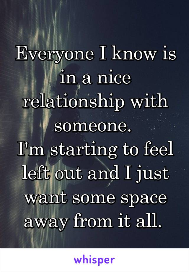 Everyone I know is in a nice relationship with someone.  I'm starting to feel left out and I just want some space away from it all.