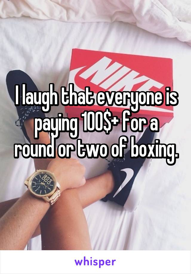 I laugh that everyone is paying 100$+ for a round or two of boxing.