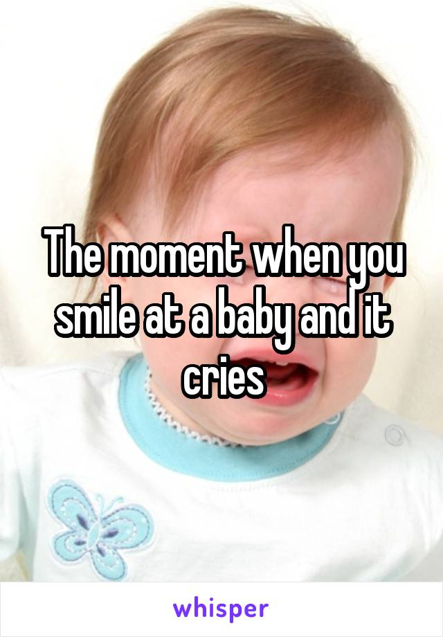 The moment when you smile at a baby and it cries