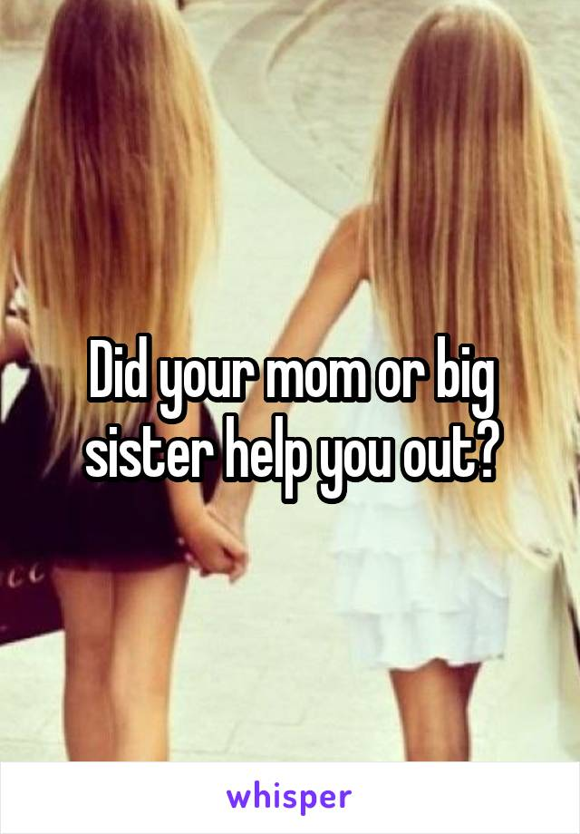 Did your mom or big sister help you out?