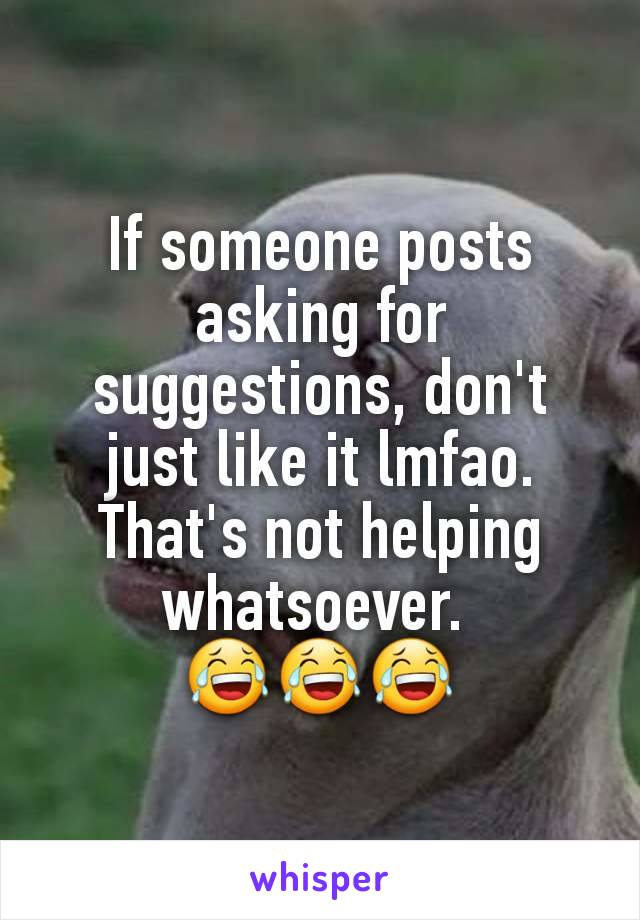 If someone posts asking for suggestions, don't just like it lmfao. That's not helping whatsoever.  😂😂😂