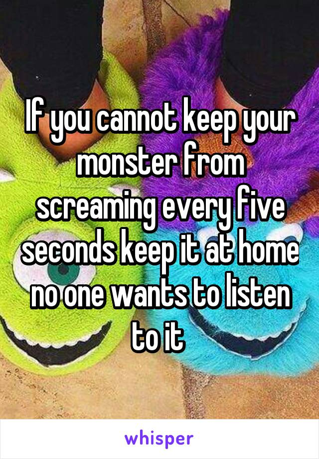 If you cannot keep your monster from screaming every five seconds keep it at home no one wants to listen to it