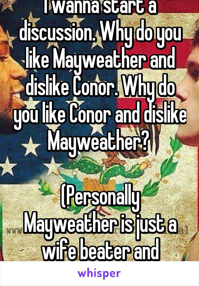 I wanna start a discussion. Why do you like Mayweather and dislike Conor. Why do you like Conor and dislike Mayweather?   (Personally Mayweather is just a wife beater and dancer)