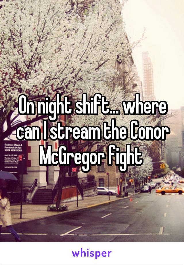 On night shift... where can I stream the Conor McGregor fight