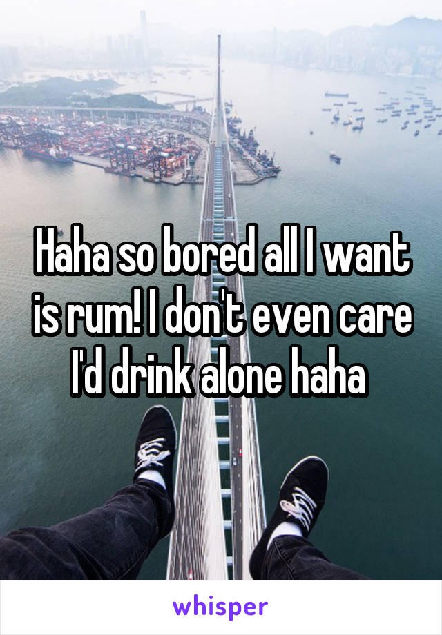 Haha so bored all I want is rum! I don't even care I'd drink alone haha