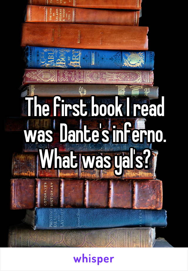 The first book I read was  Dante's inferno. What was yal's?