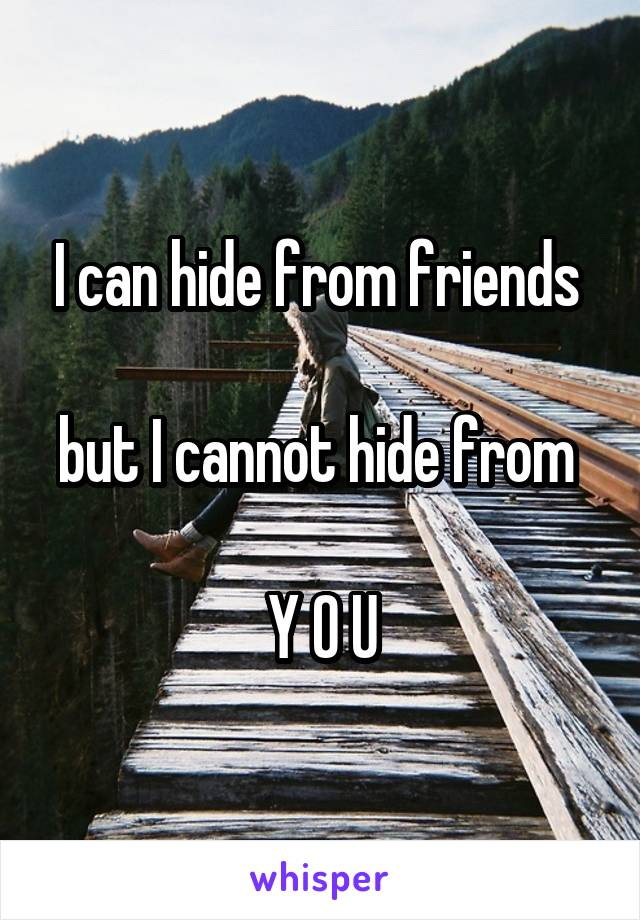 I can hide from friends   but I cannot hide from   Y O U