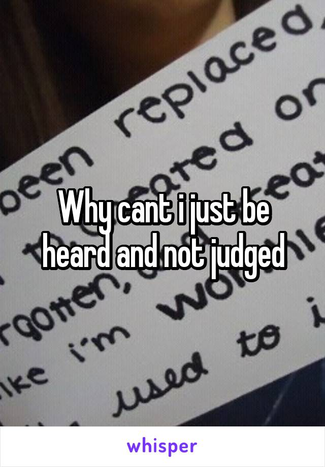 Why cant i just be heard and not judged