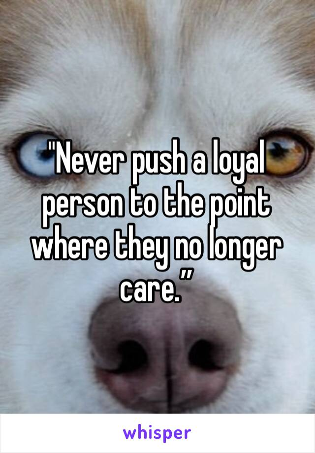 """""""Never push a loyal person to the point where they no longer care."""""""