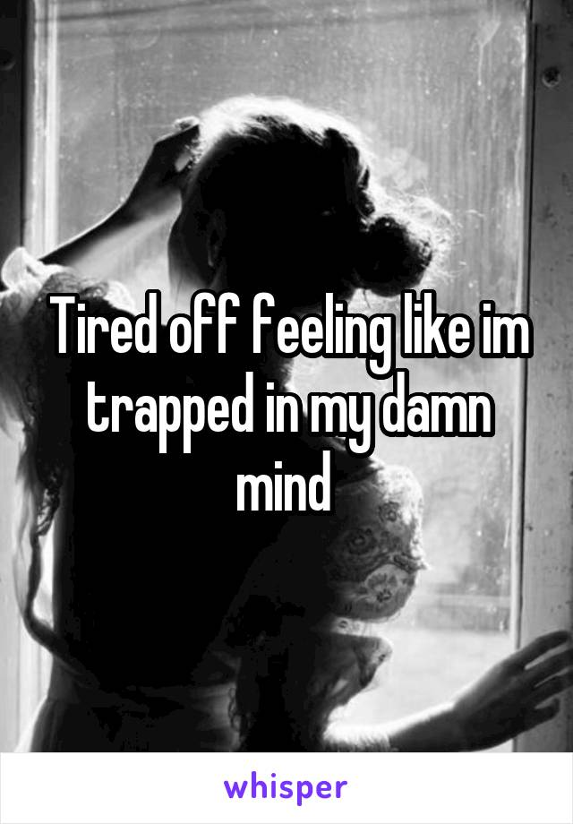 Tired off feeling like im trapped in my damn mind
