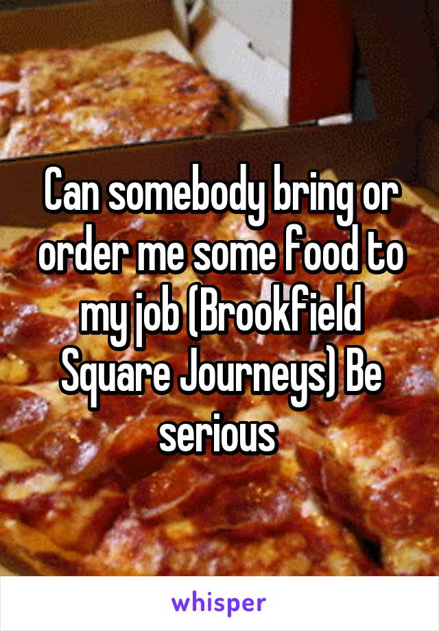 Can somebody bring or order me some food to my job (Brookfield Square Journeys) Be serious