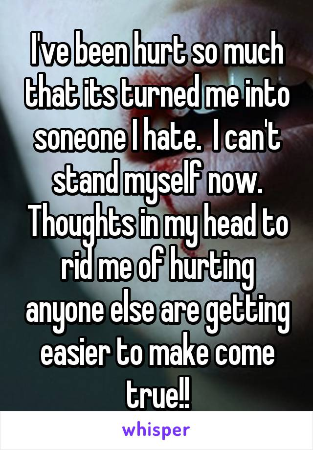 I've been hurt so much that its turned me into soneone I hate.  I can't stand myself now. Thoughts in my head to rid me of hurting anyone else are getting easier to make come true!!