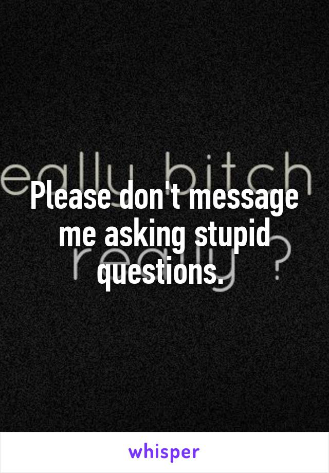 Please don't message me asking stupid questions.