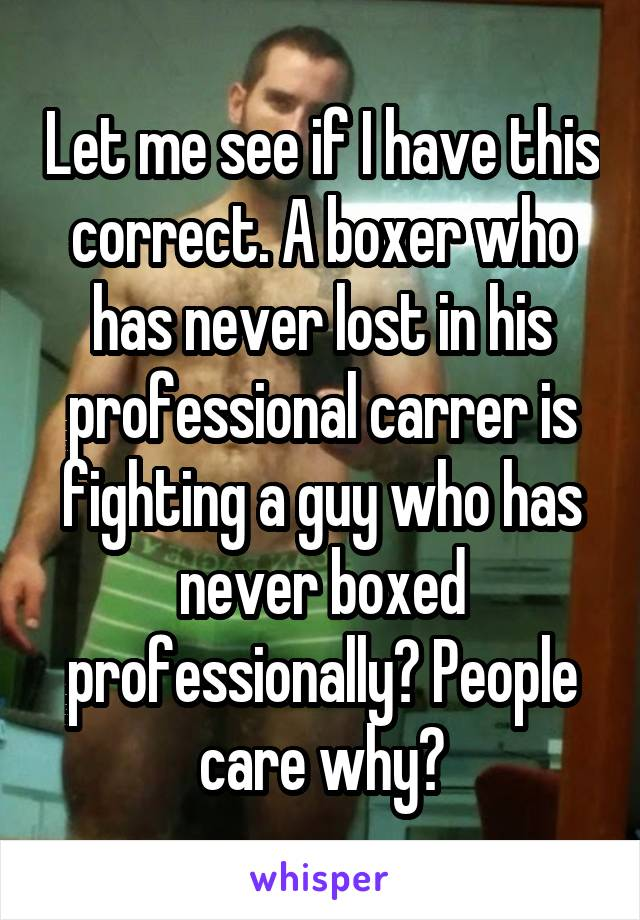Let me see if I have this correct. A boxer who has never lost in his professional carrer is fighting a guy who has never boxed professionally? People care why?