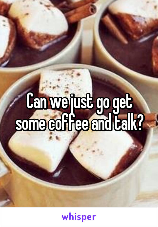 Can we just go get some coffee and talk?