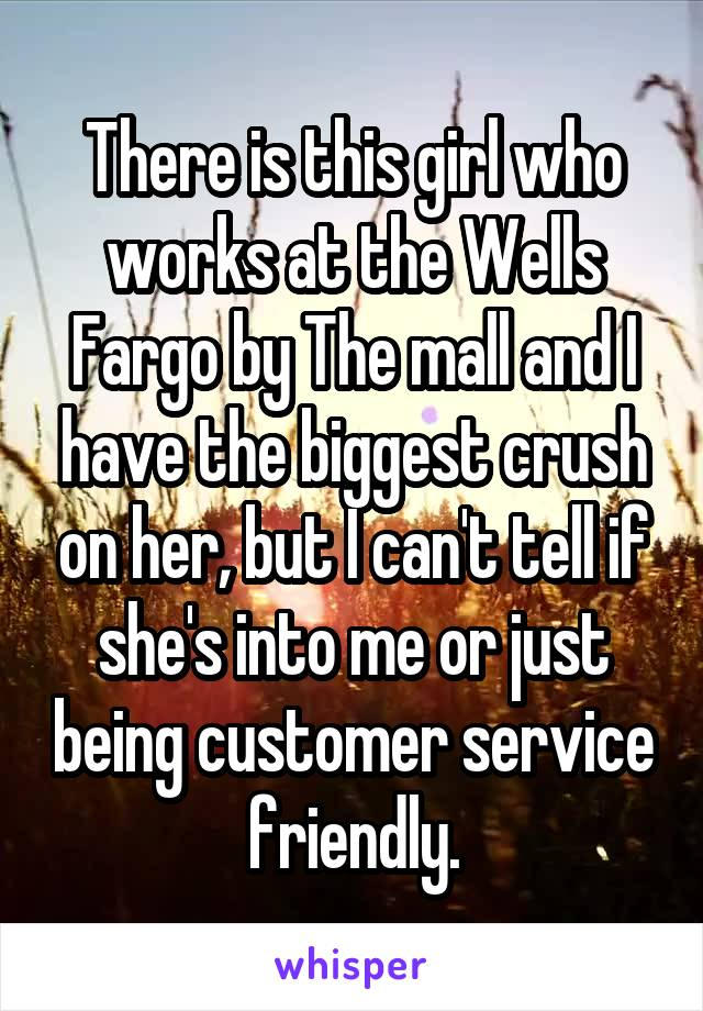 There is this girl who works at the Wells Fargo by The mall and I have the biggest crush on her, but I can't tell if she's into me or just being customer service friendly.
