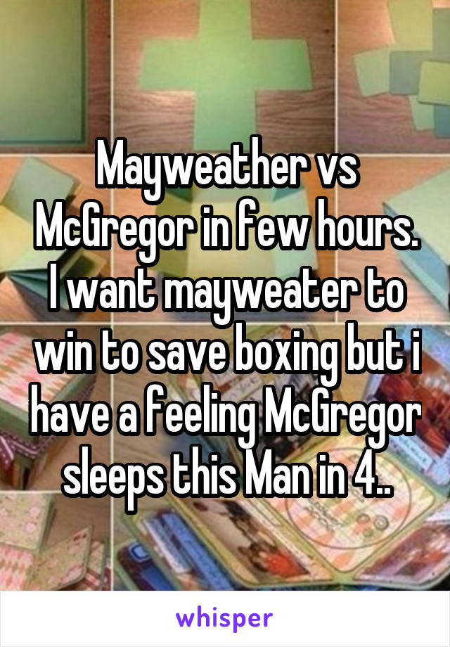 Mayweather vs McGregor in few hours. I want mayweater to win to save boxing but i have a feeling McGregor sleeps this Man in 4..