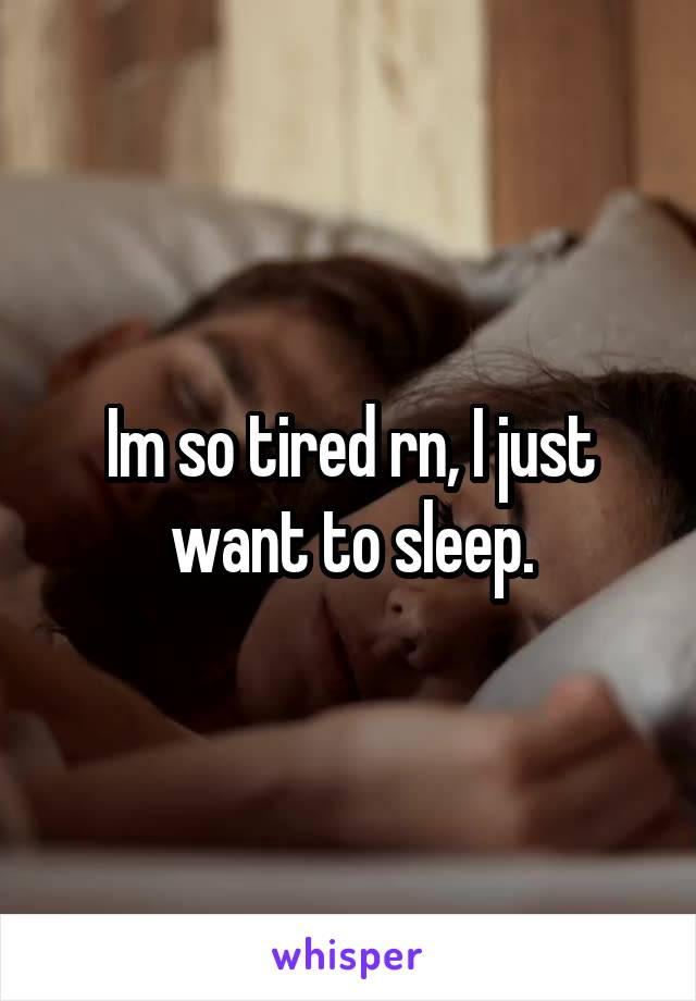 Im so tired rn, I just want to sleep.