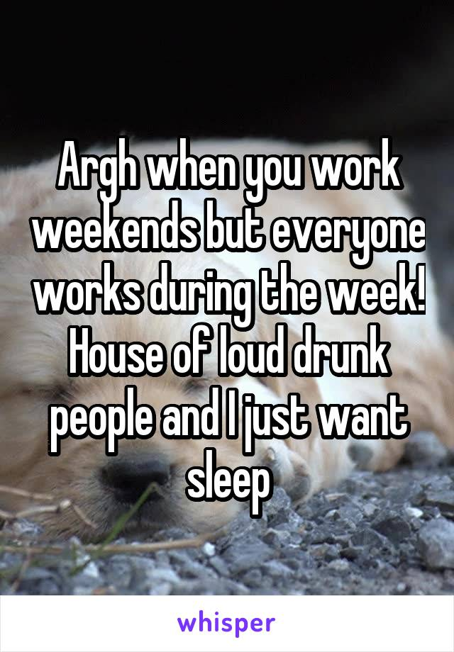 Argh when you work weekends but everyone works during the week! House of loud drunk people and I just want sleep