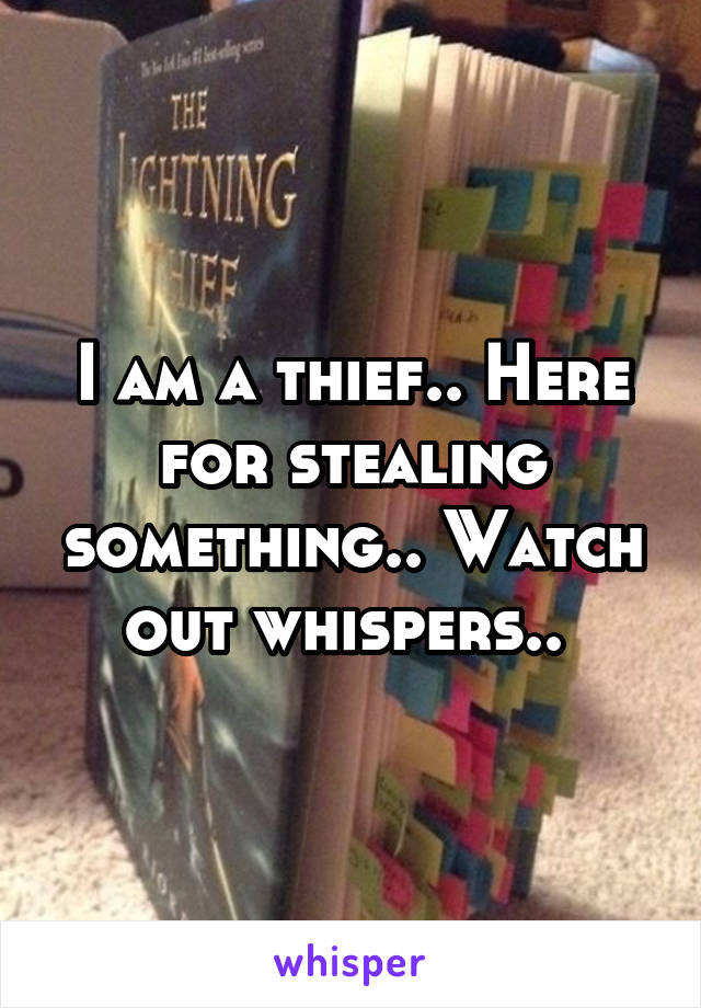 I am a thief.. Here for stealing something.. Watch out whispers..