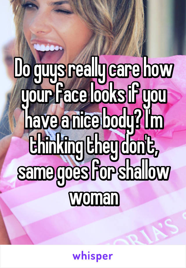 Do guys really care how your face looks if you have a nice body? I'm thinking they don't, same goes for shallow woman