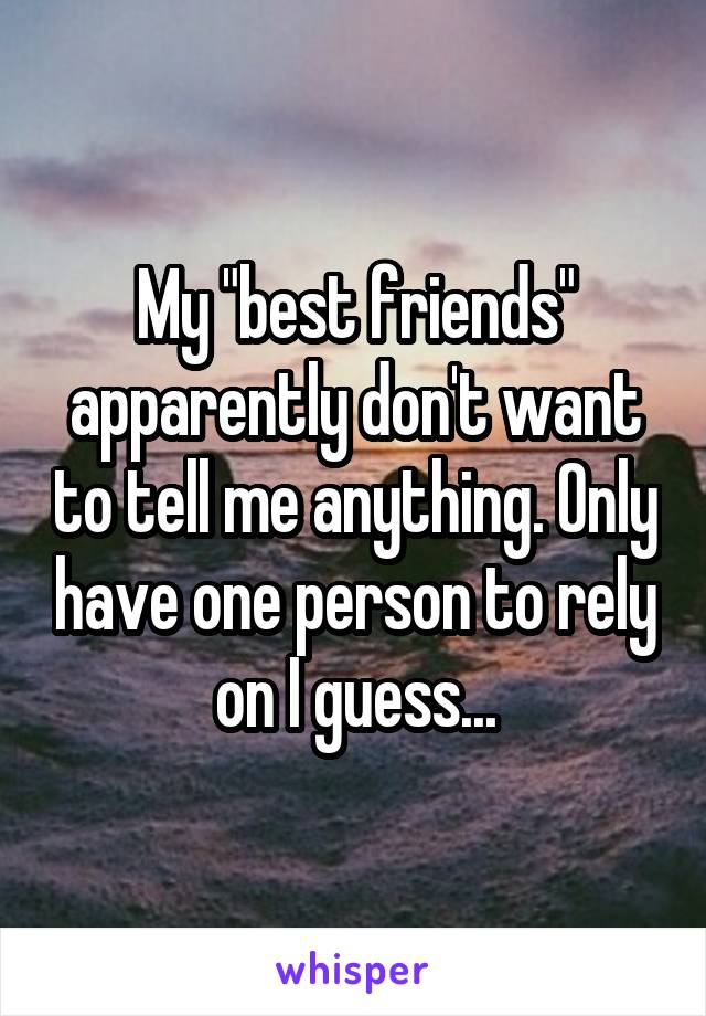 """My """"best friends"""" apparently don't want to tell me anything. Only have one person to rely on I guess..."""
