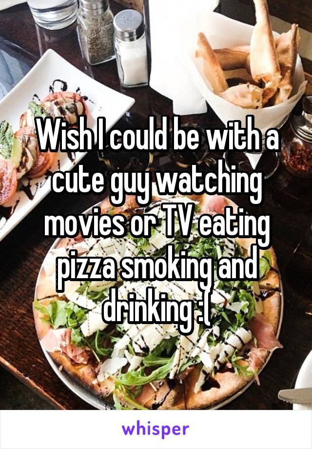 Wish I could be with a cute guy watching movies or TV eating pizza smoking and drinking :(