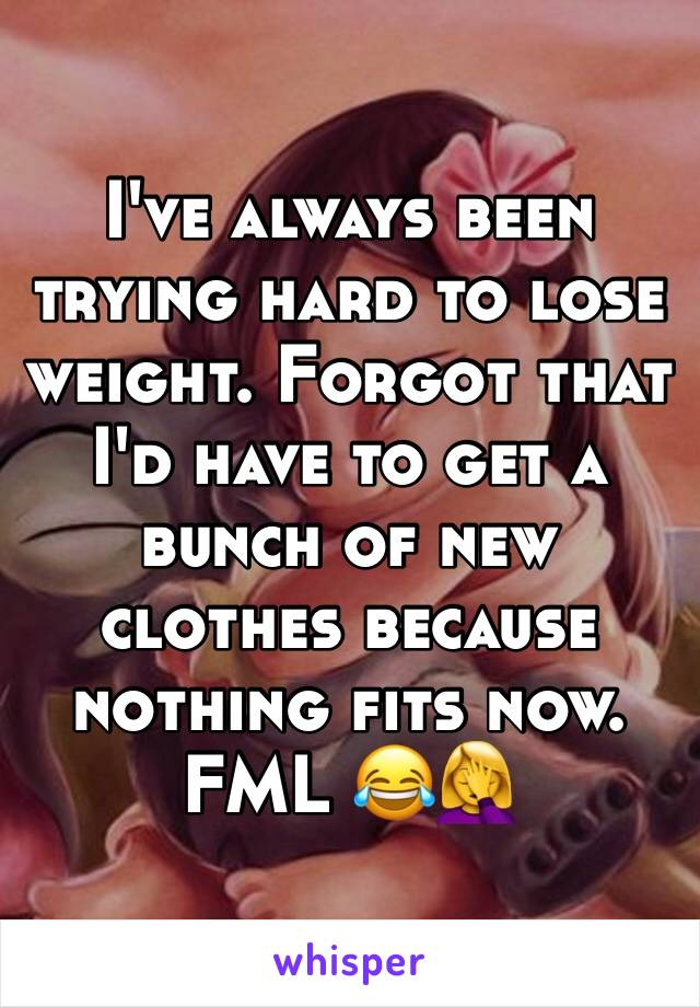 I've always been trying hard to lose weight. Forgot that I'd have to get a bunch of new clothes because nothing fits now. FML 😂🤦♀️