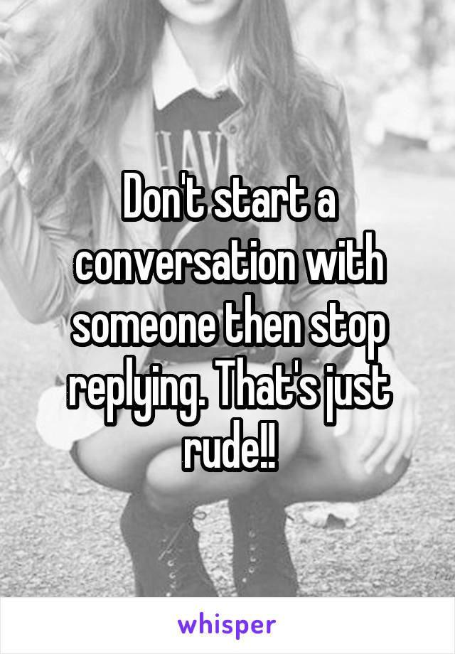 Don't start a conversation with someone then stop replying. That's just rude!!